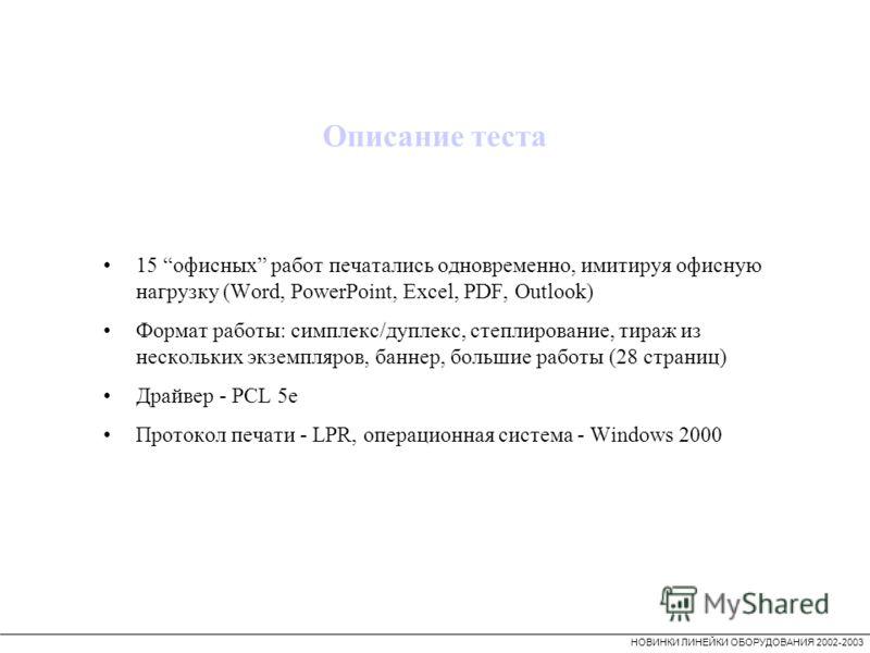 НОВИНКИ ЛИНЕЙКИ ОБОРУДОВАНИЯ 2002-2003 15 офисных работ печатались одновременно, имитируя офисную нагрузку (Word, PowerPoint, Excel, PDF, Outlook) Формат работы: симплекс/дуплекс, степлирование, тираж из нескольких экземпляров, баннер, большие работы