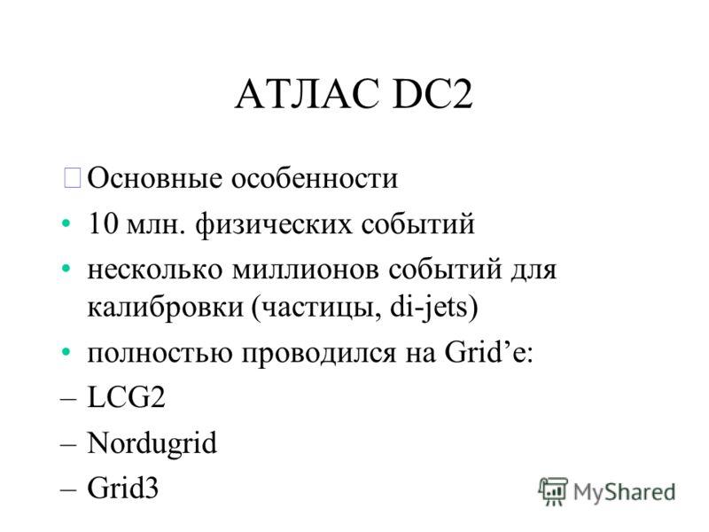 АТЛАС DC2 ˜Основные особенности 10 млн. физических событий несколько миллионов событий для калибровки (частицы, di-jets) полностью проводился на Gridе: –LCG2 –Nordugrid –Grid3