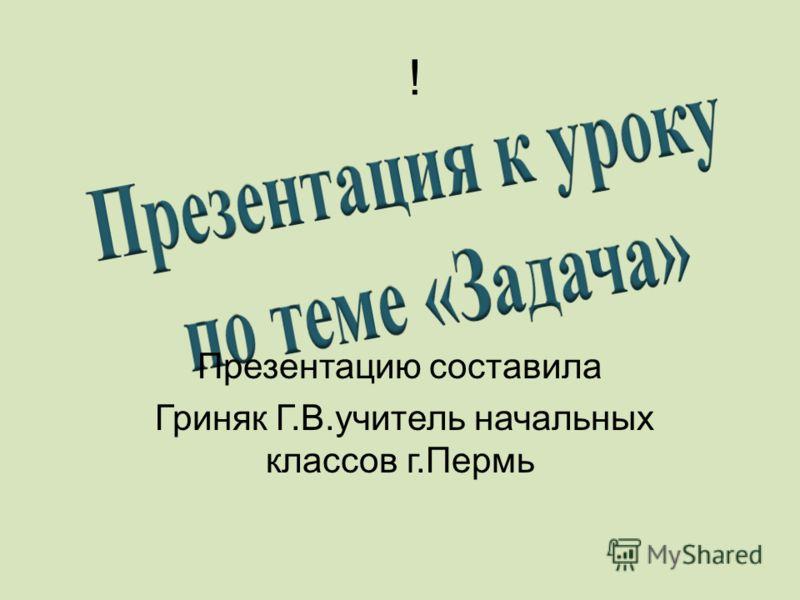 ! Презентацию составила Гриняк Г.В.учитель начальных классов г.Пермь