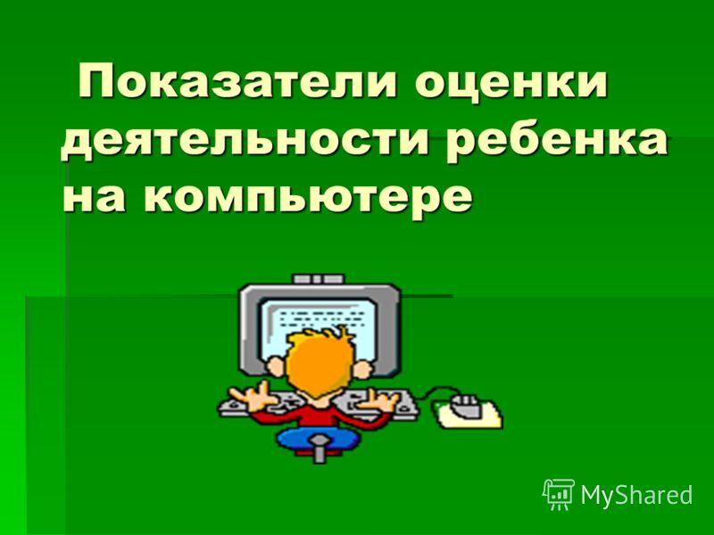 Показатели оценки деятельности ребенка на компьютере Показатели оценки деятельности ребенка на компьютере