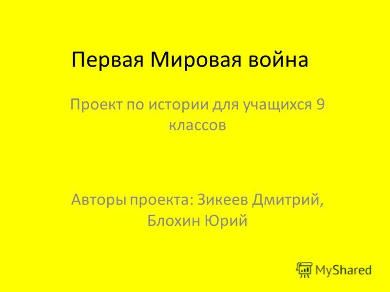Первая Мировая война Проект по истории для учащихся 9 классов Авторы проекта: Зикеев Дмитрий, Блохин Юрий
