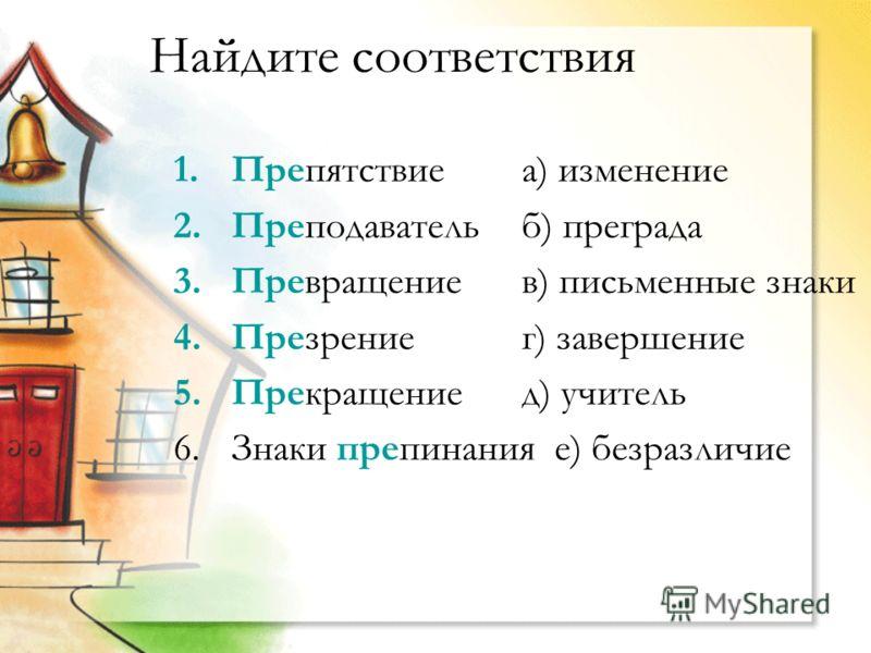 Найдите соответствия 1.Препятствиеа) изменение 2.Преподавательб) преграда 3.Превращениев) письменные знаки 4.Презрениег) завершение 5.Прекращениед) учитель 6.Знаки препинания е) безразличие
