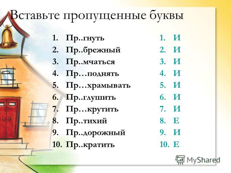 Вставьте пропущенные буквы 1.Пр..гнуть 2.Пр..брежный 3.Пр..мчаться 4.Пр…поднять 5.Пр…храмывать 6.Пр..глушить 7.Пр…крутить 8.Пр..тихий 9.Пр..дорожный 10.Пр..кратить 1.И 2.И 3.И 4.И 5.И 6.И 7.И 8.Е 9.И 10.Е
