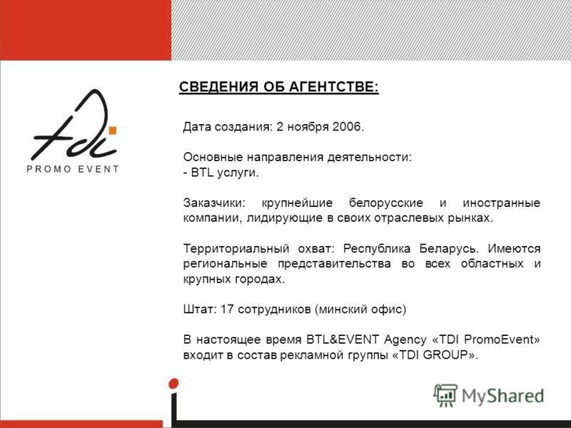 СВЕДЕНИЯ ОБ АГЕНТСТВЕ: Дата создания: 2 ноября 2006. Основные направления деятельности: - BTL услуги. Заказчики: крупнейшие белорусские и иностранные компании, лидирующие в своих отраслевых рынках. Территориальный охват: Республика Беларусь. Имеются