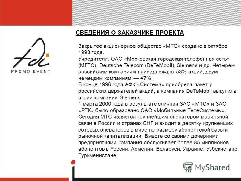 СВЕДЕНИЯ О ЗАКАЗЧИКЕ ПРОЕКТА Закрытое акционерное общество «МТС» создано в октябре 1993 года. Учредители: ОАО «Московская городская телефонная сеть» (МГТС), Deutsсhe Telecom (DeTeMobil), Siemens и др. Четырем российским компаниям принадлежало 53% акц