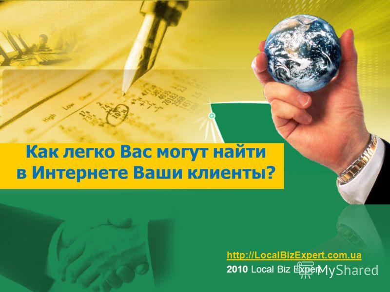 Как легко Вас могут найти в Интернете Ваши клиенты? http://LocalBizExpert.com.ua 2010 Local Biz Expert