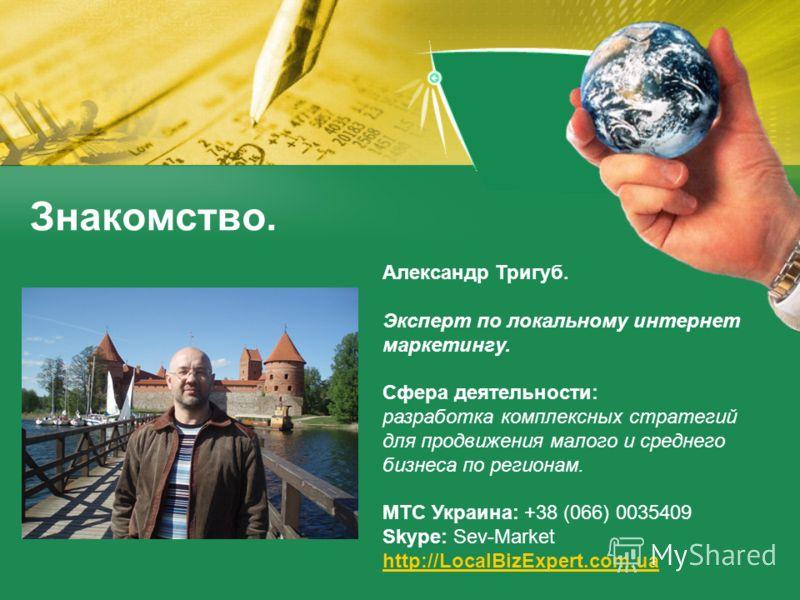 Знакомство. Александр Тригуб. Эксперт по локальному интернет маркетингу. Сфера деятельности: разработка комплексных стратегий для продвижения малого и среднего бизнеса по регионам. МТС Украина: +38 (066) 0035409 Skype: Sev-Market http://LocalBizExper