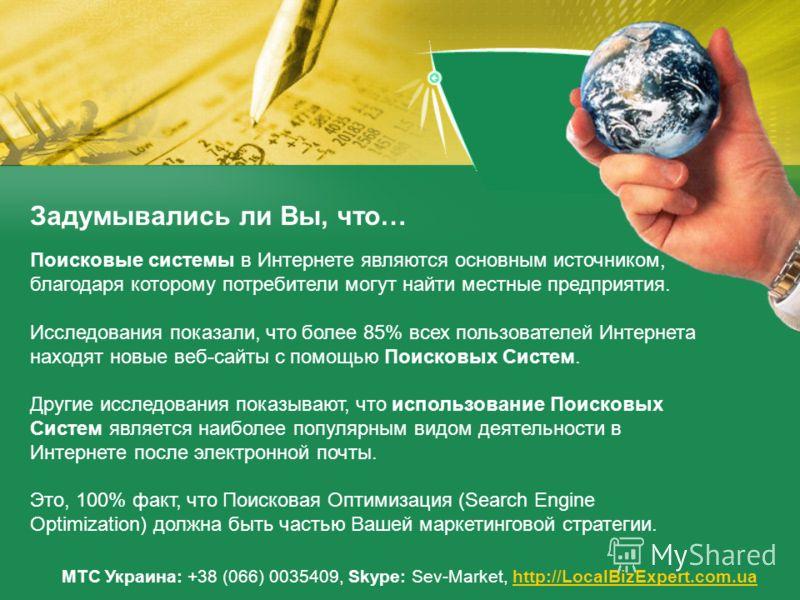 Задумывались ли Вы, что… МТС Украина: +38 (066) 0035409, Skype: Sev-Market, http://LocalBizExpert.com.uahttp://LocalBizExpert.com.ua Поисковые системы в Интернете являются основным источником, благодаря которому потребители могут найти местные предпр