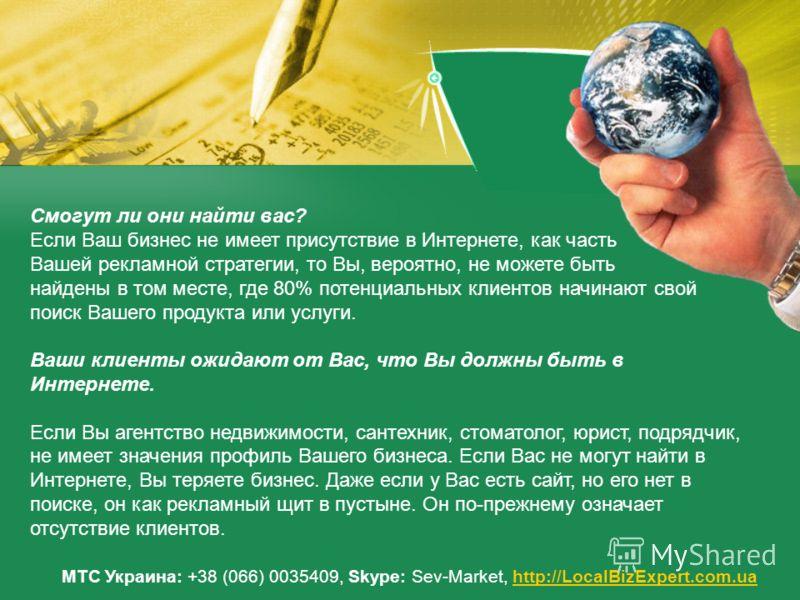 МТС Украина: +38 (066) 0035409, Skype: Sev-Market, http://LocalBizExpert.com.uahttp://LocalBizExpert.com.ua Смогут ли они найти вас? Если Ваш бизнес не имеет присутствие в Интернете, как часть Вашей рекламной стратегии, то Вы, вероятно, не можете быт