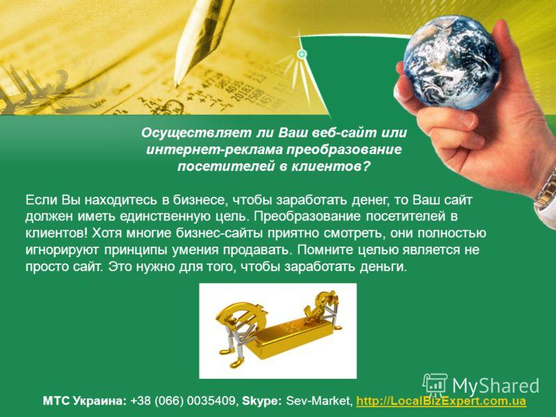 МТС Украина: +38 (066) 0035409, Skype: Sev-Market, http://LocalBizExpert.com.uahttp://LocalBizExpert.com.ua Осуществляет ли Ваш веб-сайт или интернет-реклама преобразование посетителей в клиентов? Если Вы находитесь в бизнесе, чтобы заработать денег,