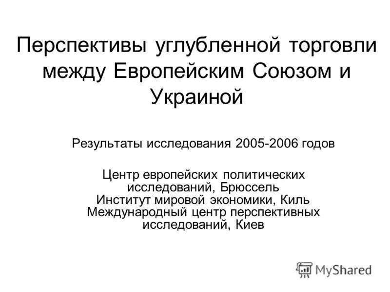 Перспективы углубленной торговли между Европейским Союзом и Украиной Результаты исследования 2005-2006 годов Центр европейских политических исследований, Брюссель Институт мировой экономики, Киль Международный центр перспективных исследований, Киев