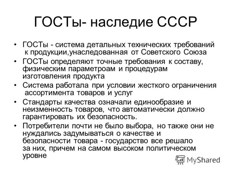 ГОСТы- наследие СССР ГОСТы - система детальных технических требований к продукции,унаследованная от Советского Союза ГОСТы определяют точные требования к составу, физическим параметроам и процедурам изготовления продукта Система работала при условии