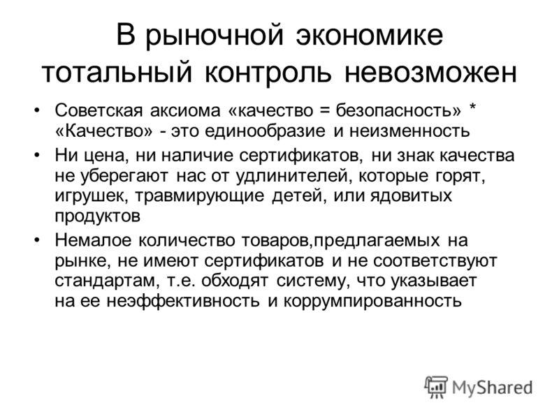 В рыночной экономике тотальный контроль невозможен Советская аксиома «качество = безопасность» * «Качество» - это единообразие и неизменность Ни цена, ни наличие сертификатов, ни знак качества не уберегают нас от удлинителей, которые горят, игрушек,