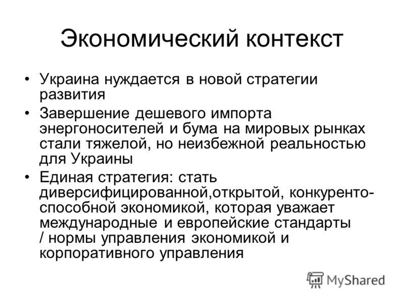 Экономический контекст Украина нуждается в новой стратегии развития Завершение дешевого импорта энергоносителей и бума на мировых рынках стали тяжелой, но неизбежной реальностью для Украины Единая стратегия: стать диверсифицированной,открытой, конкур