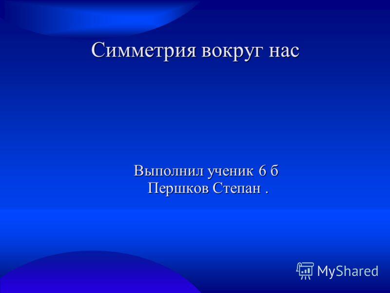 Симметрия вокруг нас Выполнил ученик 6 б Першков Степан. Першков Степан.