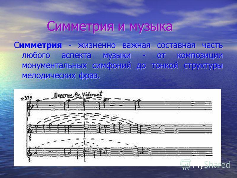 Симметрия и музыка Симметрия и музыка Симметрия - жизненно важная составная часть любого аспекта музыки - от композиции монументальных симфоний до тонкой структуры мелодических фраз.