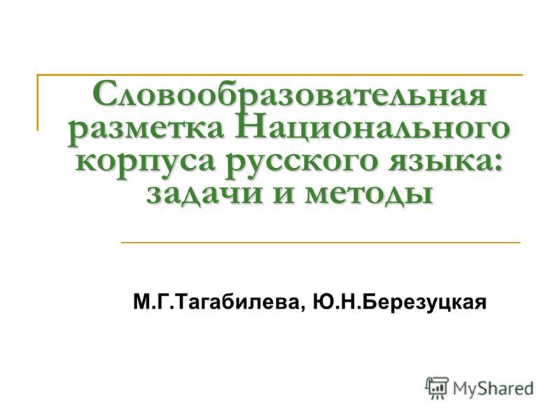 Словообразовательная разметка Национального корпуса русского языка: задачи и методы М.Г.Тагабилева, Ю.Н.Березуцкая