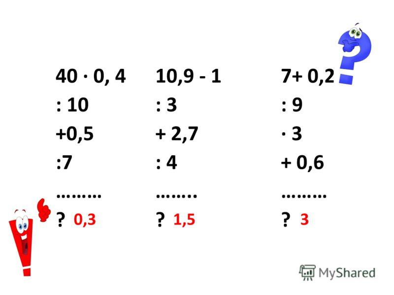 40 · 0, 410,9 - 17+ 0,2 : 10: 3: 9 +0,5+ 2,7· 3 :7: 4+ 0,6 ……………..……… ??? 0,31,53