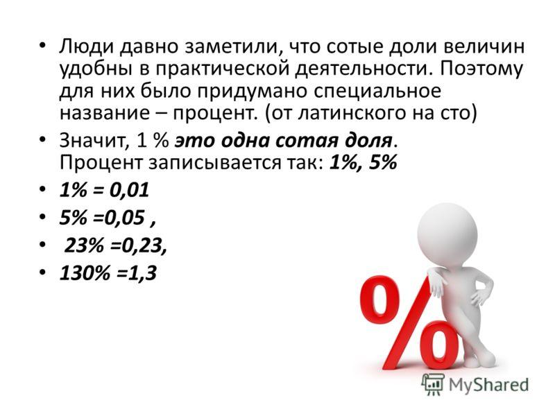 Люди давно заметили, что сотые доли величин удобны в практической деятельности. Поэтому для них было придумано специальное название – процент. (от латинского на сто) Значит, 1 % это одна сотая доля. Процент записывается так: 1%, 5% 1% = 0,01 5% =0,05