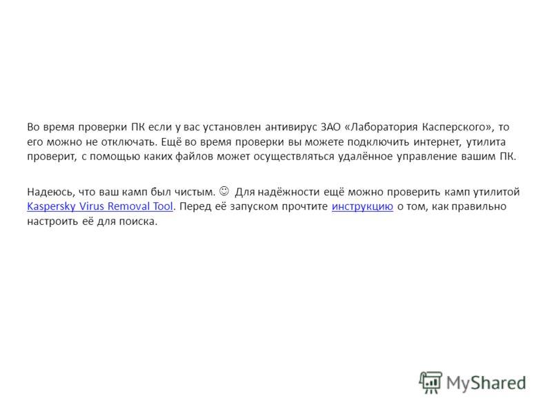 Во время проверки ПК если у вас установлен антивирус ЗАО «Лаборатория Касперского», то его можно не отключать. Ещё во время проверки вы можете подключить интернет, утилита проверит, с помощью каких файлов может осуществляться удалённое управление ваш