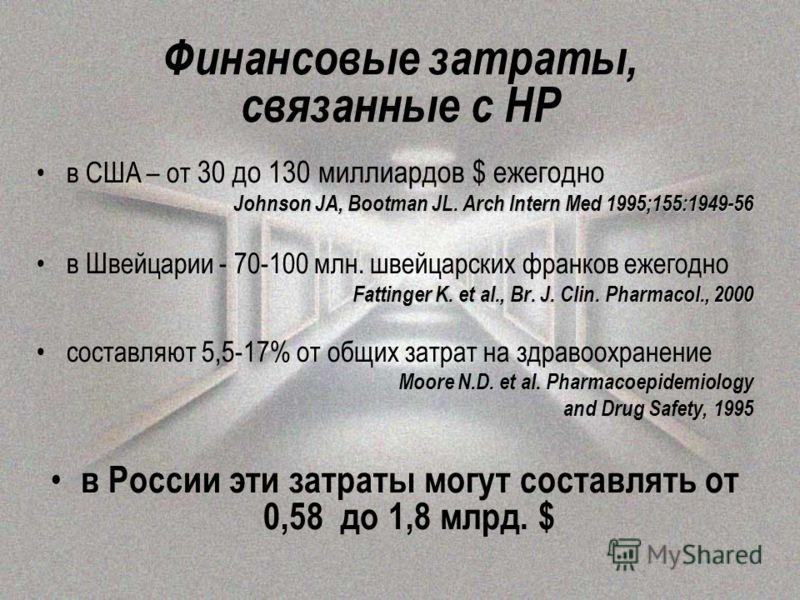 Финансовые затраты, связанные с НР в США – от 30 до 130 миллиардов $ ежегодно Johnson JA, Bootman JL. Arch Intern Med 1995;155:1949-56 в Швейцарии - 70-100 млн. швейцарских франков ежегодно Fattinger K. et al., Br. J. Clin. Pharmacol., 2000 составляю