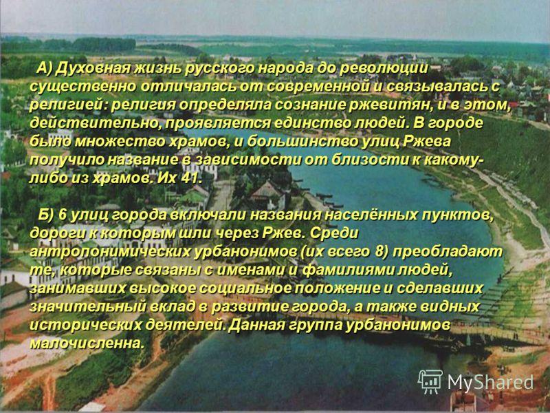 А) Духовная жизнь русского народа до революции существенно отличалась от современной и связывалась с религией: религия определяла сознание ржевитян, и в этом, действительно, проявляется единство людей. В городе было множество храмов, и большинство ул
