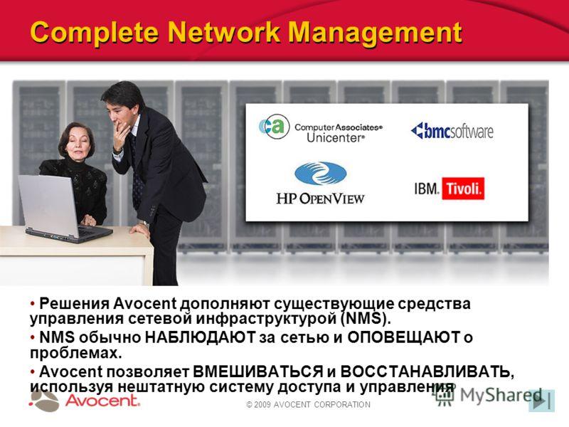 © 2009 AVOCENT CORPORATION Complete Network Management Решения Avocent дополняют существующие средства управления сетевой инфраструктурой (NMS). NMS обычно НАБЛЮДАЮТ за сетью и ОПОВЕЩАЮТ о проблемах. Avocent позволяет ВМЕШИВАТЬСЯ и ВОССТАНАВЛИВАТЬ, и