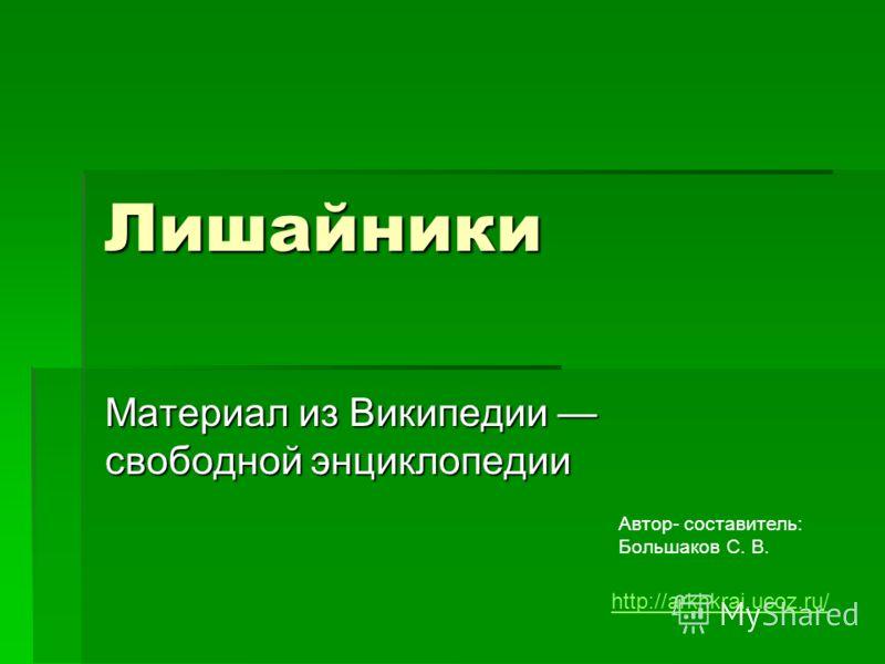 Лишайники Материал из Википедии свободной энциклопедии Автор- составитель: Большаков С. В. http://arkhkrai.ucoz.ru/