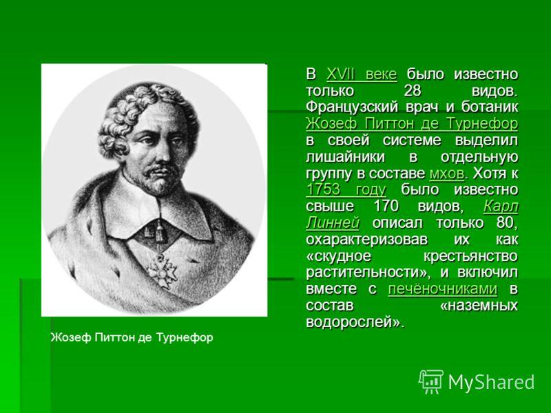В XVII веке было известно только 28 видов. Французский врач и ботаник Жозеф Питтон де Турнефор в своей системе выделил лишайники в отдельную группу в составе мхов. Хотя к 1753 году было известно свыше 170 видов, Карл Линней описал только 80, охаракте