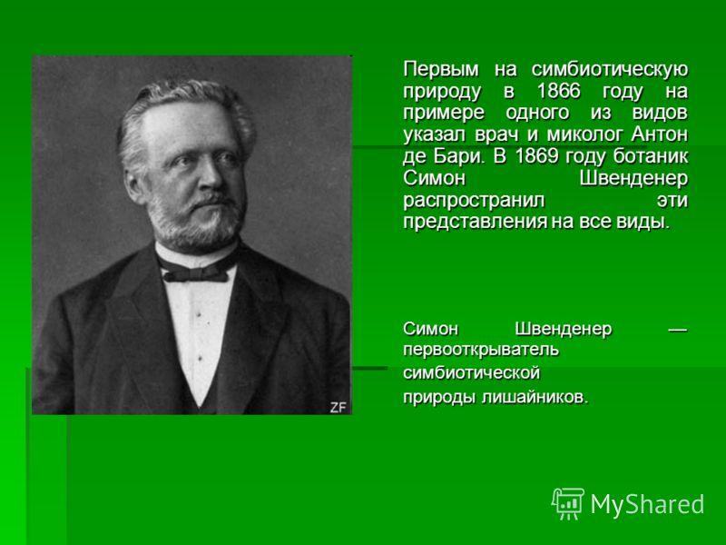 Первым на симбиотическую природу в 1866 году на примере одного из видов указал врач и миколог Антон де Бари. В 1869 году ботаник Симон Швенденер распространил эти представления на все виды. Симон Швенденер первооткрыватель симбиотической природы лиша