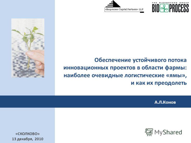 Обеспечение устойчивого потока инновационных проектов в области фармы: наиболее очевидные логистические «ямы», и как их преодолеть «СКОЛКОВО» 13 декабря, 2010 А.Л.Конов