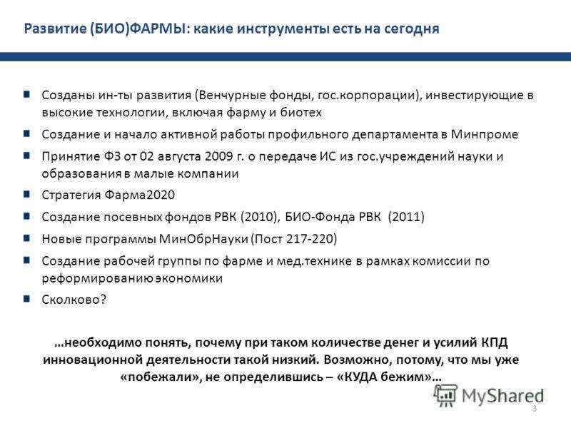 3 Развитие (БИО)ФАРМЫ: какие инструменты есть на сегодня Созданы ин-ты развития (Венчурные фонды, гос.корпорации), инвестирующие в высокие технологии, включая фарму и биотех Создание и начало активной работы профильного департамента в Минпроме Принят