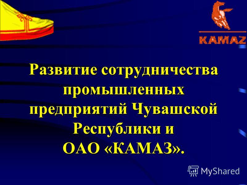 Развитие сотрудничества промышленных предприятий Чувашской Республики и ОАО «КАМАЗ».