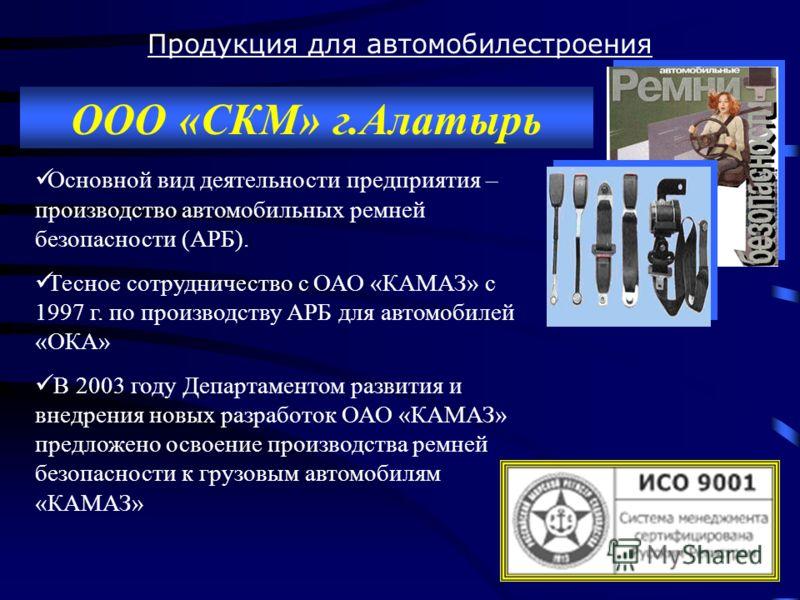 Продукция для автомобилестроения ООО «СКМ» г.Алатырь Основной вид деятельности предприятия – производство автомобильных ремней безопасности (АРБ). Тесное сотрудничество с ОАО «КАМАЗ» с 1997 г. по производству АРБ для автомобилей «ОКА» В 2003 году Деп