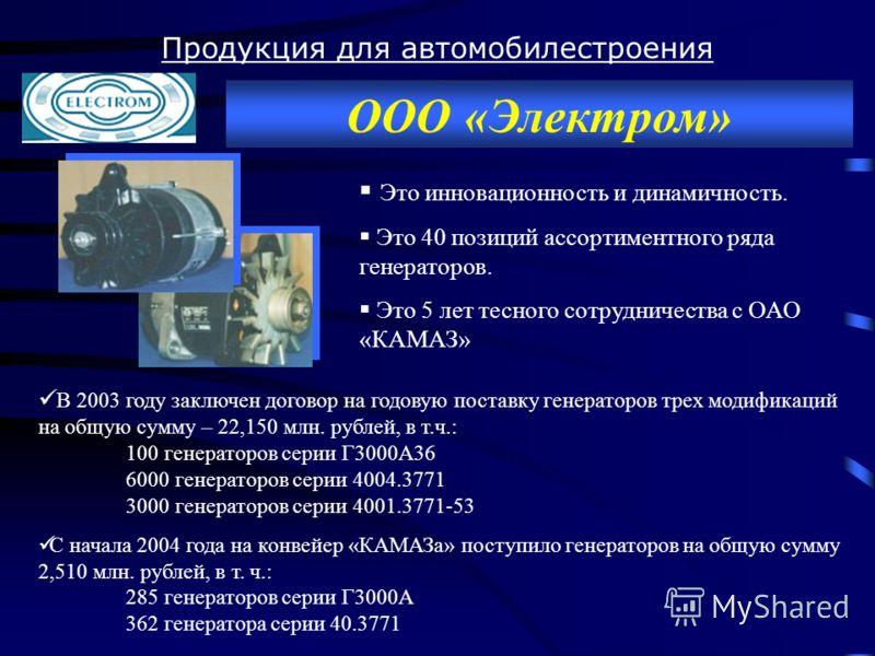 Продукция для автомобилестроения ООО «Электром» В 2003 году заключен договор на годовую поставку генераторов трех модификаций на общую сумму – 22,150 млн. рублей, в т.ч.: 100 генераторов серии Г3000А36 6000 генераторов серии 4004.3771 3000 генераторо