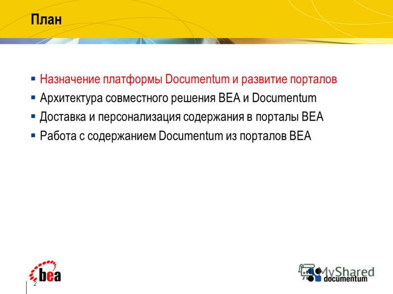 2 План Назначение платформы Documentum и развитие порталов Архитектура совместного решения BEA и Documentum Доставка и персонализация содержания в порталы BEA Работа с содержанием Documentum из порталов BEA