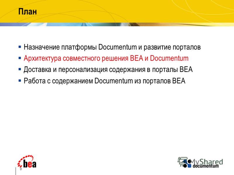 9 План Назначение платформы Documentum и развитие порталов Архитектура совместного решения BEA и Documentum Доставка и персонализация содержания в порталы BEA Работа с содержанием Documentum из порталов BEA