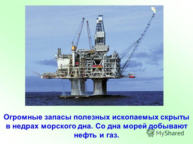 Огромные запасы полезных ископаемых скрыты в недрах морского дна. Со дна морей добывают нефть и газ.