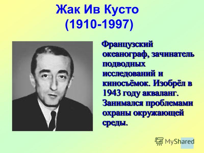 Жак Ив Кусто (1910-1997) Французский океанограф, зачинатель подводных исследований и киносъёмок. Изобрёл в 1943 году акваланг. Занимался проблемами охраны окружающей среды.