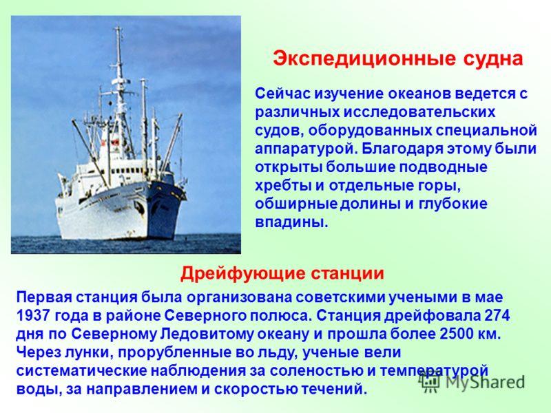 Сейчас изучение океанов ведется с различных исследовательских судов, оборудованных специальной аппаратурой. Благодаря этому были открыты большие подводные хребты и отдельные горы, обширные долины и глубокие впадины. Экспедиционные судна Дрейфующие ст
