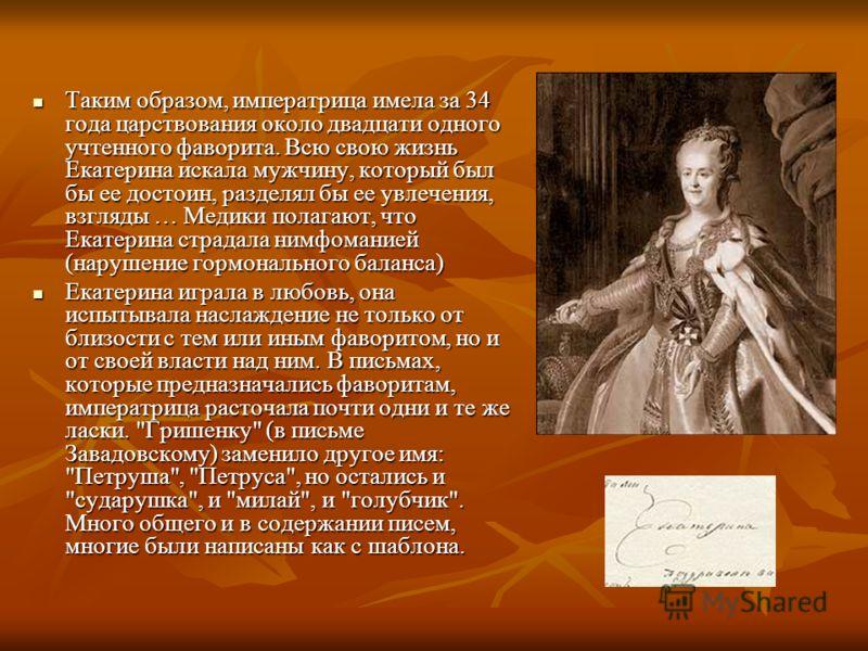 Таким образом, императрица имела за 34 года царствования около двадцати одного учтенного фаворита. Всю свою жизнь Екатерина искала мужчину, который был бы ее достоин, разделял бы ее увлечения, взгляды … Медики полагают, что Екатерина страдала нимфома