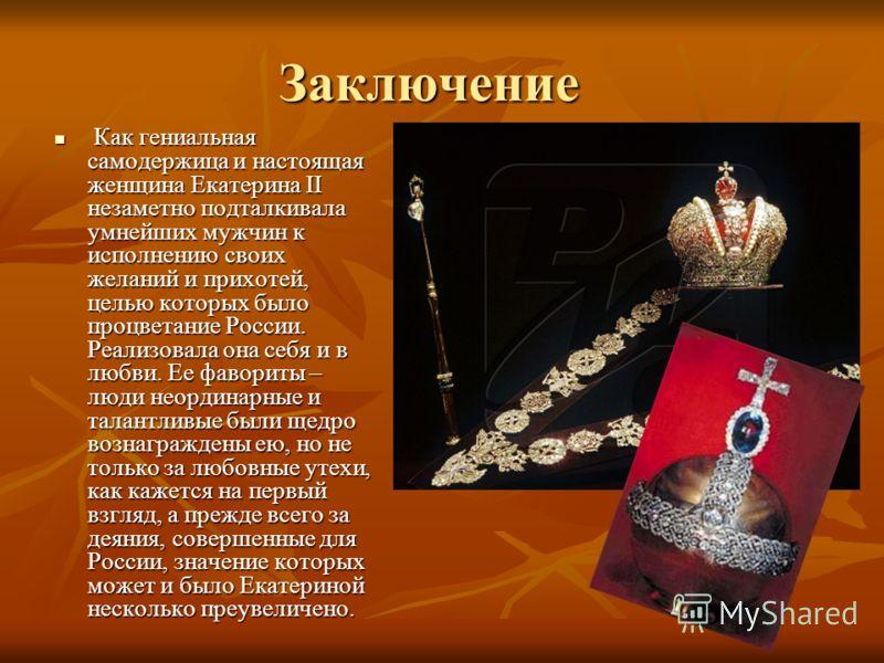 Заключение Как гениальная самодержица и настоящая женщина Екатерина II незаметно подталкивала умнейших мужчин к исполнению своих желаний и прихотей, целью которых было процветание России. Реализовала она себя и в любви. Ее фавориты – люди неординарны