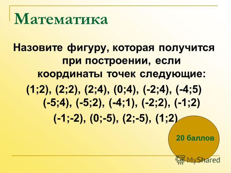 Математика Назовите фигуру, которая получится при построении, если координаты точек следующие: (1;2), (2;2), (2;4), (0;4), (-2;4), (-4;5) (-5;4), (-5;2), (-4;1), (-2;2), (-1;2) (-1;-2), (0;-5), (2;-5), (1;2) 20 баллов