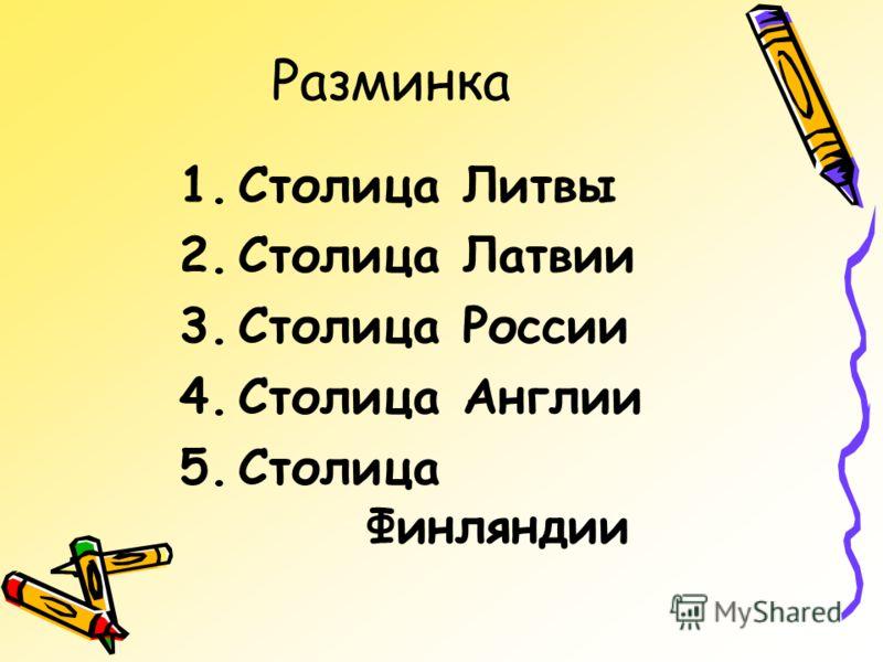 Разминка 1.Столица Литвы 2.Столица Латвии 3.Столица России 4.Столица Англии 5.Столица Финляндии