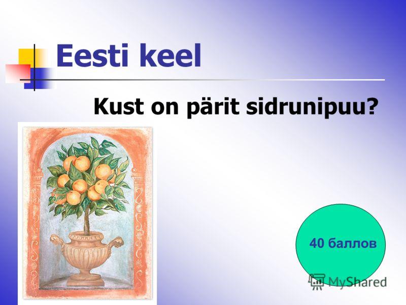 Eesti keel Kust on pärit sidrunipuu? 40 баллов