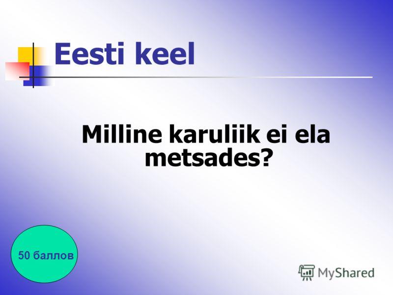 Eesti keel Milline karuliik ei ela metsades? 50 баллов