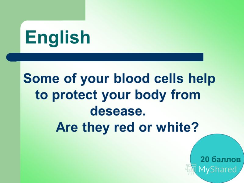 English Some of your blood cells help to protect your body from desease. Are they red or white? 20 баллов