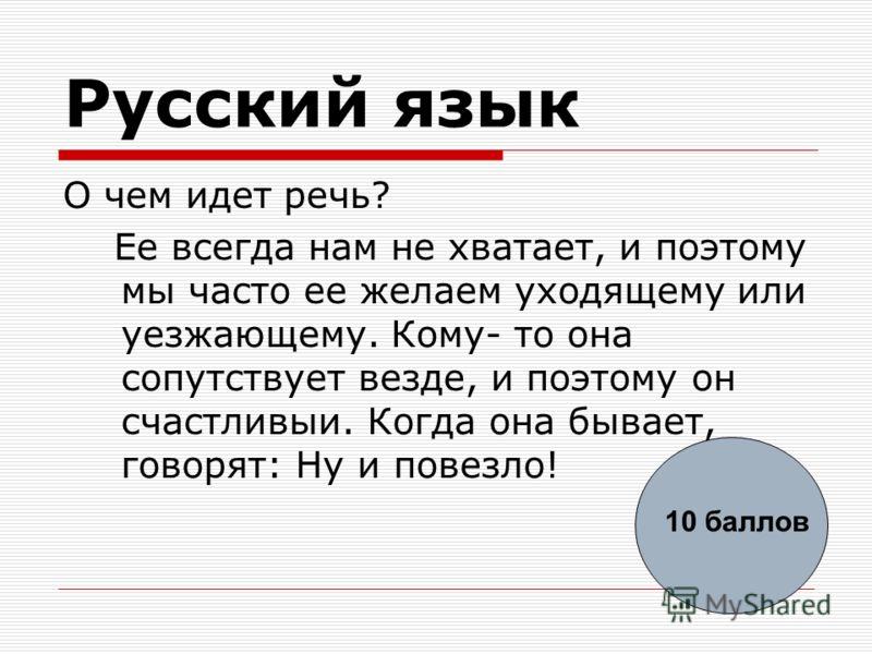 Русский язык О чем идет речь? Ее всегда нам не хватает, и поэтому мы часто ее желаем уходящему или уезжающему. Кому- то она сопутствует везде, и поэтому он счастливыи. Когда она бывает, говорят: Ну и повезло! 10 баллов