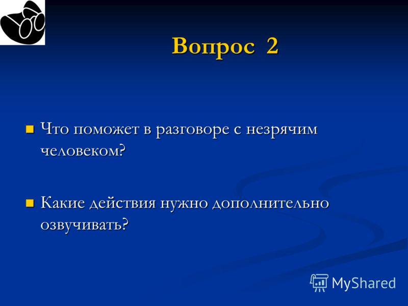 Вопрос 2 Что поможет в разговоре с незрячим человеком? Что поможет в разговоре с незрячим человеком? Какие действия нужно дополнительно озвучивать? Какие действия нужно дополнительно озвучивать?