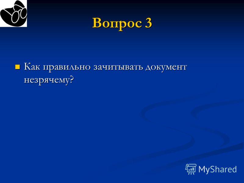 Вопрос 3 Как правильно зачитывать документ незрячему? Как правильно зачитывать документ незрячему?